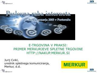 E- TRGOVINA V PRAKSI : PRIMER MERKURJEVE SPLETNE TRGOVINE  HTTP://NAKUP.MERKUR.SI Jurij Cvikl,