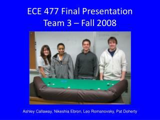 ECE 477 Final Presentation Team 3 � Fall 2008