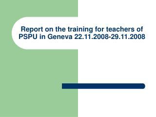Report on the training for teachers of PSPU in Geneva 22.11.2008-29.11.2008