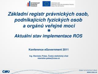 Konference eGovernment 2011 Ing. Stanislav Palas, Český statistický úřad stanislav.palas@czso.cz