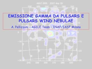EMISSIONE GAMMA DA PULSARS E PULSARS WIND NEBULAE A. Pellizzoni – AGILE Team – INAF/IASF Milano