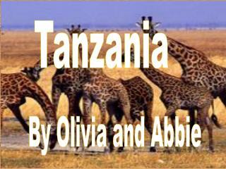 Tanzania        By Olivia and Abbie