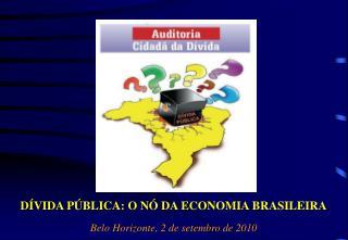DÍVIDA PÚBLICA: O NÓ DA ECONOMIA BRASILEIRA Belo Horizonte, 2 de setembro de 2010