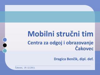 Mobilni stručni tim Centra za odgoj i obrazovanje Čakovec D ragica Benčik, dipl. def.