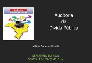 Maria Lucia Fattorelli SEMIN�RIO DO PSOL Santos,  3 de mar�o de 2012