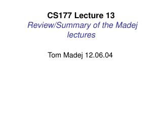 CS177 Lecture 13 Review/Summary of the Madej lectures