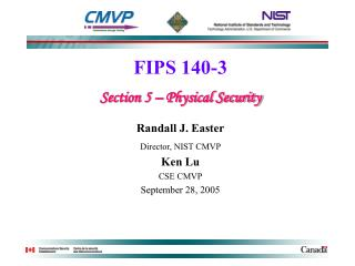 FIPS 140-3 Section 5 – Physical Security Randall J. Easter Director, NIST CMVP  Ken Lu CSE CMVP