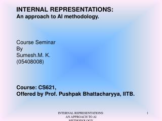 INTERNAL REPRESENTATIONS:  An approach to AI methodology. Course Seminar   By  Sumesh.M. K.