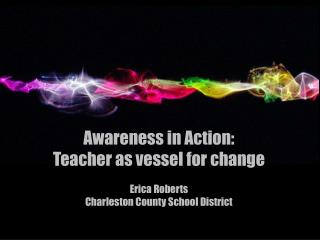 Awareness in Action:  Teacher as vessel for  change Erica Roberts