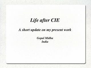 Life after CIE  A short update on my present work  Gopal Midha India