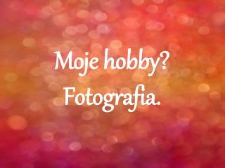 Moje hobby? Fotografia.