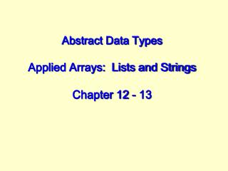 Abstract Data Types Applied Arrays:  Lists and Strings Chapter 12 - 13
