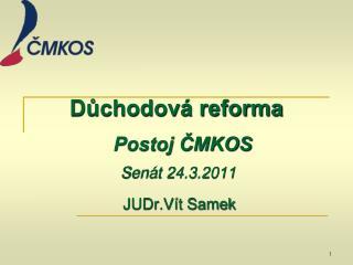 Důchodová reforma Postoj ČMKOS  Senát 24.3.2011 JUDr.Vít Samek