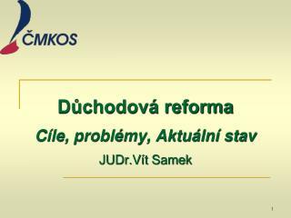 Důchodová reforma Cíle, problémy, Aktuální stav JUDr.Vít Samek