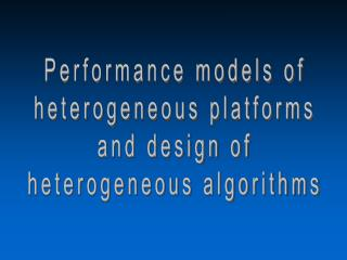 Performance models of heterogeneous platforms and design of heterogeneous algorithms