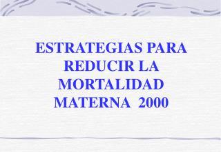 ESTRATEGIAS PARA REDUCIR LA MORTALIDAD MATERNA  2000