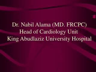 Dr. Nabil Alama (MD. FRCPC) Head of Cardiology Unit  King Abudlaziz University Hospital
