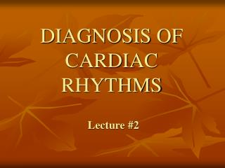DIAGNOSIS OF CARDIAC RHYTHMS