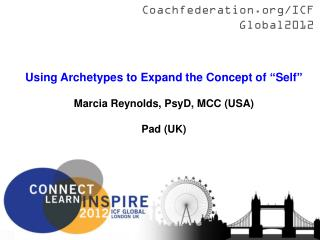 "Using Archetypes to Expand the Concept of ""Self"" Marcia Reynolds, PsyD, MCC (USA) Pad (UK)"