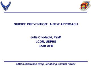 SUICIDE PREVENTION:  A NEW APPROACH Julie Chodacki, PsyD LCDR, USPHS Scott AFB
