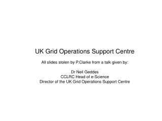UK Grid Operations Support Centre All slides stolen by P.Clarke from a talk given by: