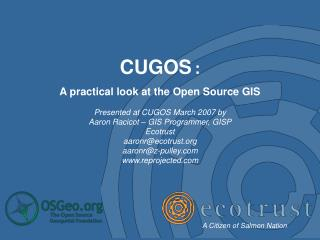 CUGOS : A practical look at the Open Source GIS Presented at CUGOS March 2007 by
