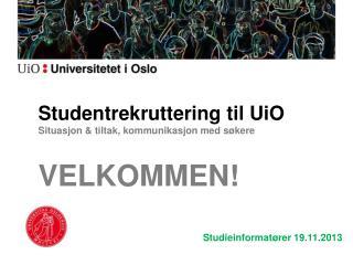 Studentrekruttering til UiO Situasjon & tiltak, kommunikasjon med søkere VELKOMMEN!