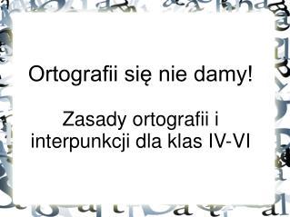 Ortografii się nie damy! Zasady ortografii i interpunkcji dla klas IV-VI