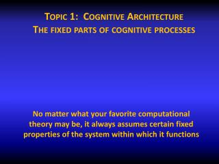 Topic 1:  Cognitive Architecture The fixed parts of cognitive processes