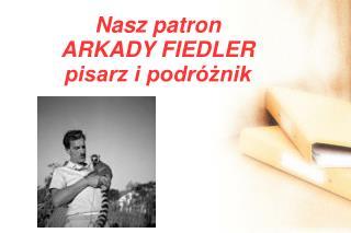 Nasz patron ARKADY FIEDLER pisarz i podróżnik