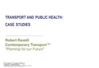 TRANSPORT AND PUBLIC HEALTH: CASE STUDIES  Robert Ravelli  Contemporary Transport ™