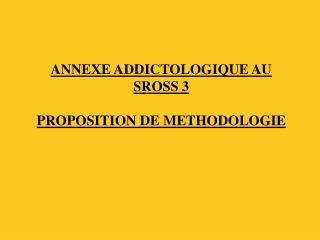 ANNEXE ADDICTOLOGIQUE AU SROSS 3 PROPOSITION DE METHODOLOGIE