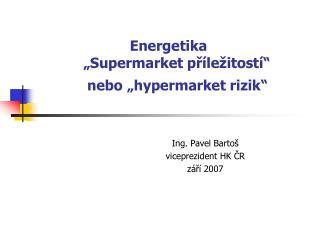 """Energetika  """"S upermarket p ří le ž itost í"""" nebo  """" hypermarket rizik """""""