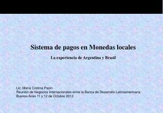 Sistema de pagos en Monedas locales La experiencia de Argentina y Brasil Lic. María Cristina Pasin