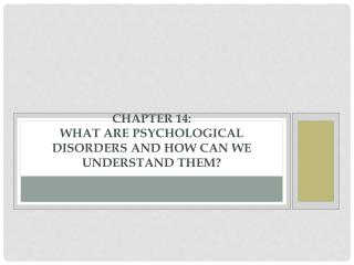 Chapter 14: What Are Psychological Disorders and How Can We Understand Them?