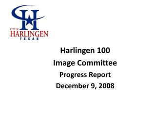 Harlingen 100  Image Committee Progress Report December 9, 2008