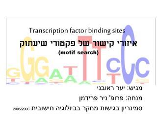 Transcription factor binding sites איזורי קישור של פקטורי שיעתוק (motif search)