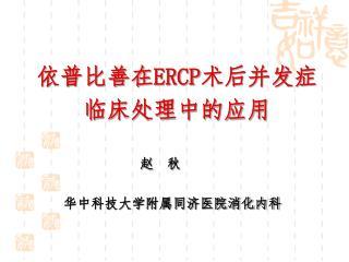 依普比善在 ERCP 术后并发症 临床处理中的应用 赵  秋 华中科技大学附属同济医院消化内科