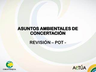 ASUNTOS AMBIENTALES DE CONCERTACI�N REVISI�N � POT -
