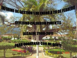 INFORME DE GESTIÓN 1 DE ENERO A 28 DE FEBRERO CEFERINO CALDERON PIMENTEL ALCALDE 2008-2011