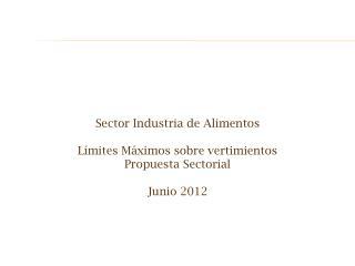 Sector Industria de Alimentos Límites  Máximos sobre vertimientos Propuesta Sectorial  Junio 2012