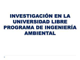 INVESTIGACIÓN EN LA UNIVERSIDAD LIBRE PROGRAMA DE INGENIERÍA AMBIENTAL