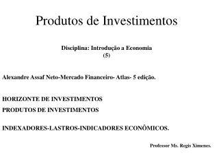 Produtos de Investimentos Disciplina: Introdução a Economia   (5)