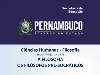 Ciências Humanas - Filosofia Ensino Médio - 1ª. Série A FILOSOFIA OS FILÓSOFOS PRÉ-SOCRÁTICOS