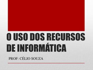 O USO DOS RECURSOS DE INFORMÁTICA