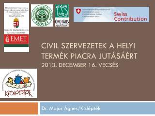 Civil szervezetek a helyi term�k piacra jut�s��rt 2013. december 16. Vecs�s