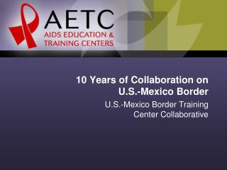 10 Years of Collaboration on  U.S.-Mexico Border