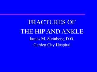 FRACTURES OF  THE HIP AND ANKLE James M. Steinberg, D.O. Garden City Hospital