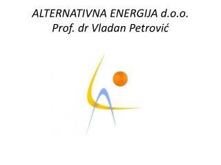 ALTERNATIVNA ENERGIJA  d.o.o. Prof.  dr Vladan Petrović