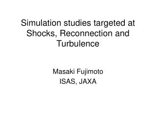 Simulation studies targeted at Shocks, Reconnection and Turbulence